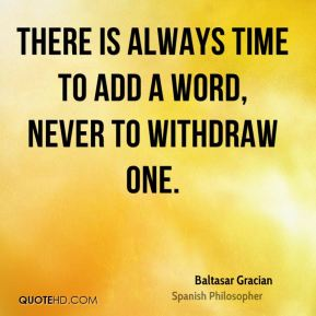 There is always time to add a word, never to withdraw one.