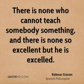 There is none who cannot teach somebody something, and there is none so excellent but he is excelled.