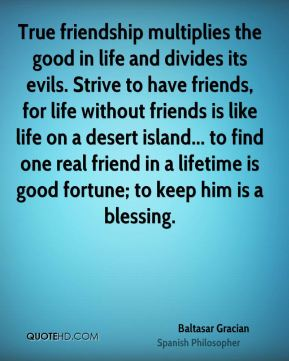 Baltasar Gracian - True friendship multiplies the good in life and divides its evils. Strive to have friends, for life without friends is like life on a desert island... to find one real friend in a lifetime is good fortune; to keep him is a blessing.