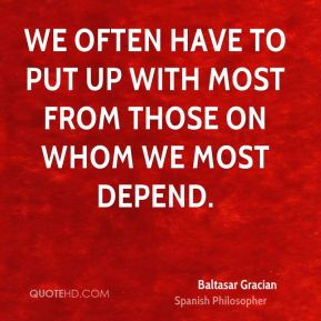 We often have to put up with most from those on whom we most depend.