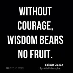 Without courage, wisdom bears no fruit.