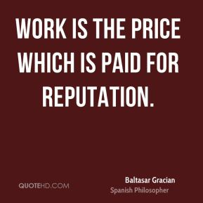 Work is the price which is paid for reputation.