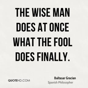 Baltasar Gracian - The wise man does at once what the fool does finally.