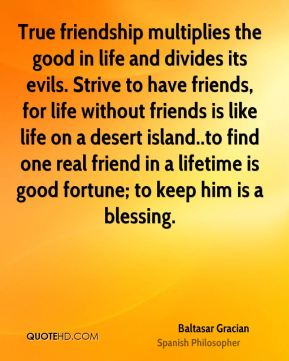 Baltasar Gracian - True friendship multiplies the good in life and divides its evils. Strive to have friends, for life without friends is like life on a desert island..to find one real friend in a lifetime is good fortune; to keep him is a blessing.