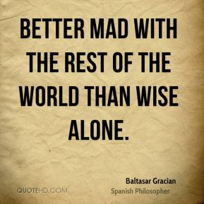 Better mad with the rest of the world than wise alone.