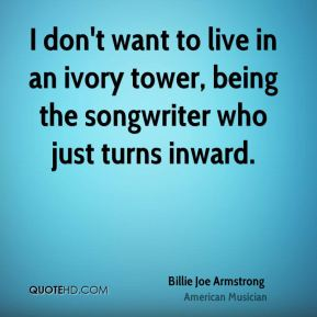 I don't want to live in an ivory tower, being the songwriter who just turns inward.