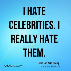 I hate celebrities. I really hate them.