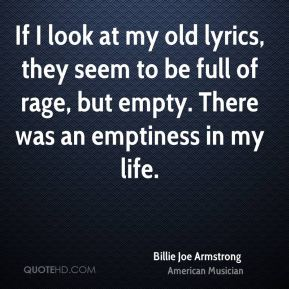 If I look at my old lyrics, they seem to be full of rage, but empty. There was an emptiness in my life.
