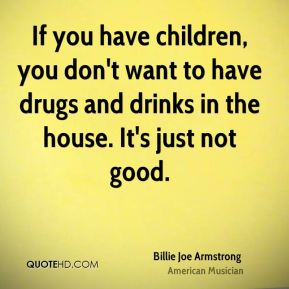 If you have children, you don't want to have drugs and drinks in the house. It's just not good.