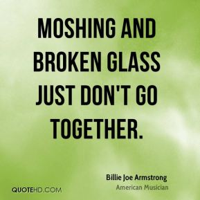 Billie Joe Armstrong - Moshing and broken glass just don't go together.