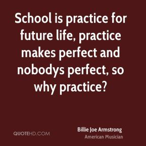 School is practice for future life, practice makes perfect and nobodys perfect, so why practice?