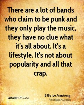 Billie Joe Armstrong - There are a lot of bands who claim to be punk and they only play the music, they have no clue what it's all about. It's a lifestyle. It's not about popularity and all that crap.