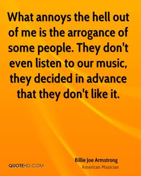 Billie Joe Armstrong - What annoys the hell out of me is the arrogance of some people. They don't even listen to our music, they decided in advance that they don't like it.