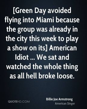Billie Joe Armstrong - [Green Day avoided flying into Miami because the group was already in the city this week to play a show on its] American Idiot ... We sat and watched the whole thing as all hell broke loose.