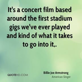 It's a concert film based around the first stadium gigs we've ever played and kind of what it takes to go into it.
