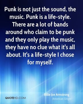 Billie Joe Armstrong - Punk is not just the sound, the music. Punk is a life-style. There are a lot of bands around who claim to be punk and they only play the music, they have no clue what it's all about. It's a life-style I chose for myself.