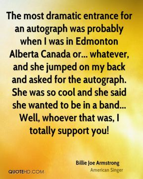 The most dramatic entrance for an autograph was probably when I was in Edmonton Alberta Canada or... whatever, and she jumped on my back and asked for the autograph. She was so cool and she said she wanted to be in a band... Well, whoever that was, I totally support you!