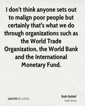 I don't think anyone sets out to malign poor people but certainly that's what we do through organizations such as the World Trade Organization, the World Bank and the International Monetary Fund.