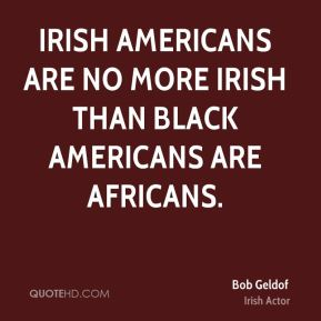Irish Americans are no more Irish than Black Americans are Africans.