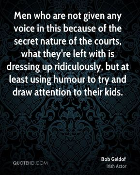 Bob Geldof - Men who are not given any voice in this because of the secret nature of the courts, what they're left with is dressing up ridiculously, but at least using humour to try and draw attention to their kids.