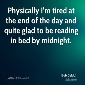 Physically I'm tired at the end of the day and quite glad to be reading in bed by midnight.