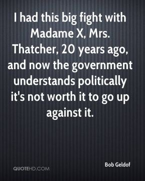 Bob Geldof - I had this big fight with Madame X, Mrs. Thatcher, 20 years ago, and now the government understands politically it's not worth it to go up against it.