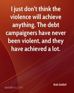 Bob Geldof - I just don't think the violence will achieve anything. The debt campaigners have never been violent, and they have achieved a lot.