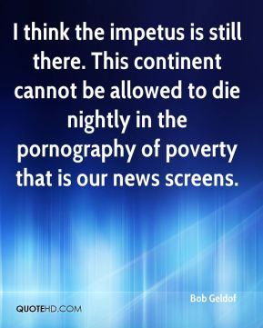 Bob Geldof - I think the impetus is still there. This continent cannot be allowed to die nightly in the pornography of poverty that is our news screens.