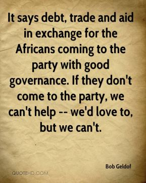 Bob Geldof - It says debt, trade and aid in exchange for the Africans coming to the party with good governance. If they don't come to the party, we can't help -- we'd love to, but we can't.