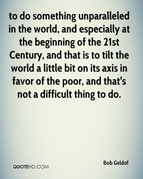 Bob Geldof - to do something unparalleled in the world, and especially at the beginning of the 21st Century, and that is to tilt the world a little bit on its axis in favor of the poor, and that's not a difficult thing to do.