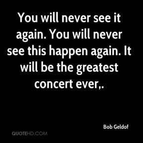 Bob Geldof - You will never see it again. You will never see this happen again. It will be the greatest concert ever.