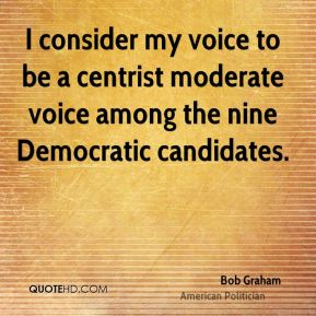 I consider my voice to be a centrist moderate voice among the nine Democratic candidates.
