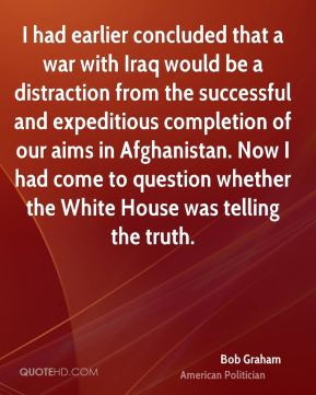 I had earlier concluded that a war with Iraq would be a distraction from the successful and expeditious completion of our aims in Afghanistan. Now I had come to question whether the White House was telling the truth.