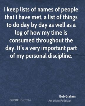 Bob Graham - I keep lists of names of people that I have met, a list of things to do day by day as well as a log of how my time is consumed throughout the day. It's a very important part of my personal discipline.