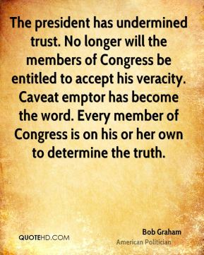 The president has undermined trust. No longer will the members of Congress be entitled to accept his veracity. Caveat emptor has become the word. Every member of Congress is on his or her own to determine the truth.