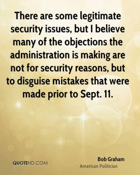 There are some legitimate security issues, but I believe many of the objections the administration is making are not for security reasons, but to disguise mistakes that were made prior to Sept. 11.