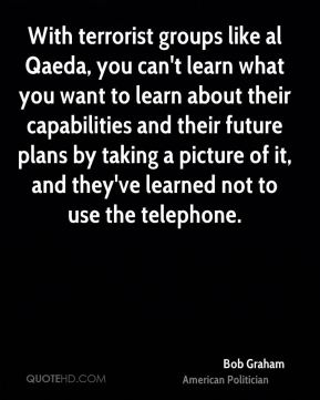 With terrorist groups like al Qaeda, you can't learn what you want to learn about their capabilities and their future plans by taking a picture of it, and they've learned not to use the telephone.
