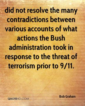 Bob Graham - did not resolve the many contradictions between various accounts of what actions the Bush administration took in response to the threat of terrorism prior to 9/11.
