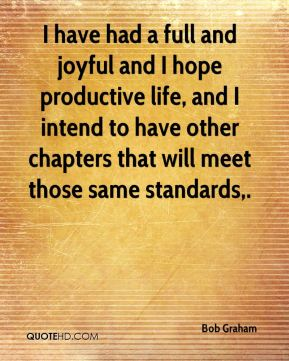 Bob Graham - I have had a full and joyful and I hope productive life, and I intend to have other chapters that will meet those same standards.