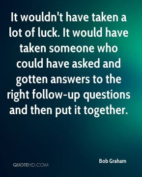 It wouldn't have taken a lot of luck. It would have taken someone who could have asked and gotten answers to the right follow-up questions and then put it together.