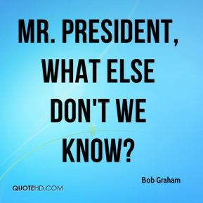 Mr. President, what else don't we know?