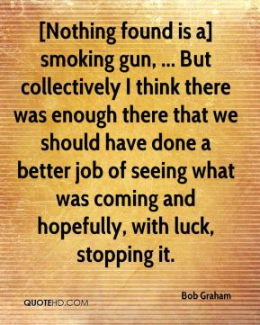 [Nothing found is a] smoking gun, ... But collectively I think there was enough there that we should have done a better job of seeing what was coming and hopefully, with luck, stopping it.