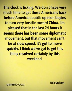 Bob Graham - The clock is ticking. We don't have very much time to get these Americans back before American public opinion begins to turn very hostile toward China. I'm pleased that in the last 24 hours it seems there has been some diplomatic movement, but that movement can't be at slow speed. It's got to move quickly. I think we've got to get this thing resolved certainly by this weekend.
