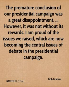 The premature conclusion of our presidential campaign was a great disappointment, ... However, it was not without its rewards. I am proud of the issues we raised, which are now becoming the central issues of debate in the presidential campaign.