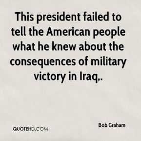 Bob Graham - This president failed to tell the American people what he knew about the consequences of military victory in Iraq.