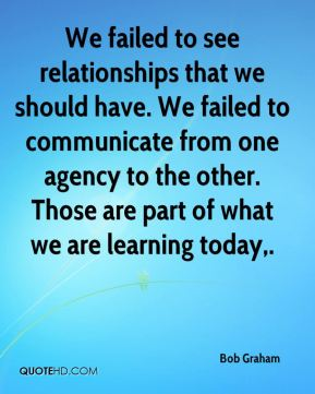 Bob Graham - We failed to see relationships that we should have. We failed to communicate from one agency to the other. Those are part of what we are learning today.