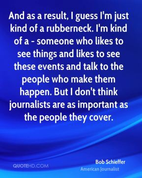 And as a result, I guess I'm just kind of a rubberneck. I'm kind of a - someone who likes to see things and likes to see these events and talk to the people who make them happen. But I don't think journalists are as important as the people they cover.