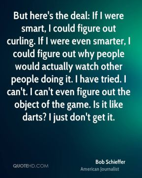 Bob Schieffer - But here's the deal: If I were smart, I could figure out curling. If I were even smarter, I could figure out why people would actually watch other people doing it. I have tried. I can't. I can't even figure out the object of the game. Is it like darts? I just don't get it.