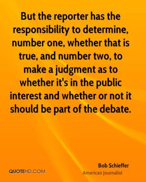 But the reporter has the responsibility to determine, number one, whether that is true, and number two, to make a judgment as to whether it's in the public interest and whether or not it should be part of the debate.
