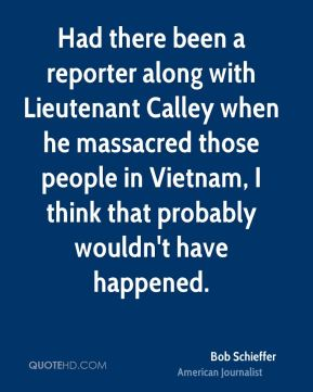 Had there been a reporter along with Lieutenant Calley when he massacred those people in Vietnam, I think that probably wouldn't have happened.